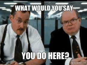Office Space You Do Here Human Gifs Find On Giphy
