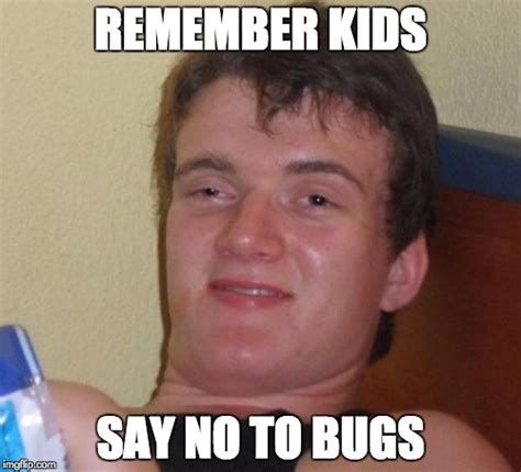 Just Saying Meme - just say no to bugs imgflip