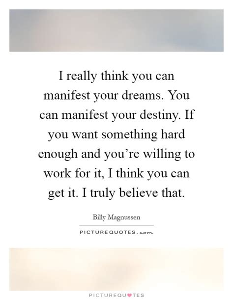 Manifest Your Destiny i really think you can manifest your dreams you can