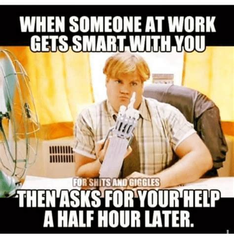 Smart Ass Memes - when someone at work gets smart with you for shitsand giggles thenasks for your help a half hour