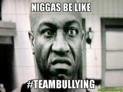 Niggas Be Like Meme - niggas be like teambullying make a meme