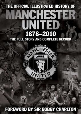 the official history of the official illustrated history of manchester united 1878 2010 the full story and complete