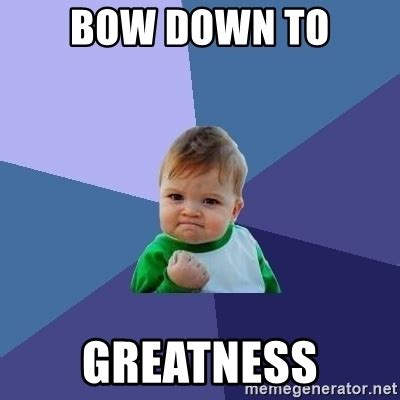 Bow Down Meme - bow down to greatness success kid meme generator