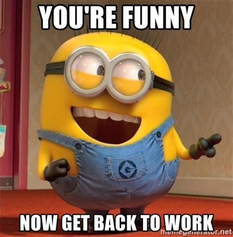 Get Back To Work Meme - you re funny now get back to work dave le minion meme
