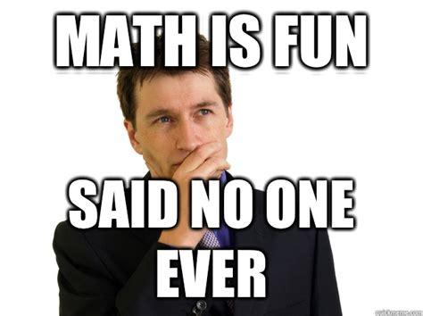 Said No One Ever Meme - math is fun said no one ever said no one quickmeme