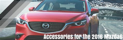 mazda 6 accessories what accessories are available for the 2016 mazda6