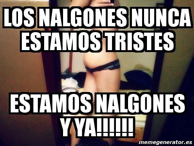 Memes De Nalgones - meme personalizado los nalgones nunca estamos tristes