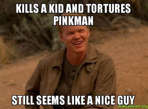 Nice Guy Memes - kills a kid and tortures pinkman still seems like a nice