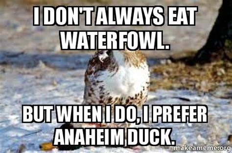Anaheim Ducks Memes - i don t always eat waterfowl but when i do i prefer