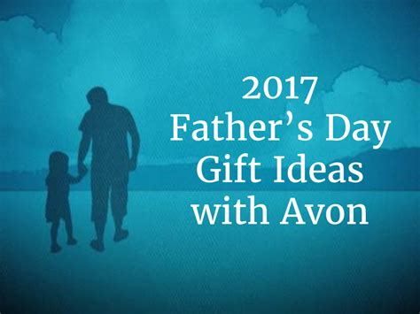 fathers day 2017 2017 father s day gift ideas with avon journey of an