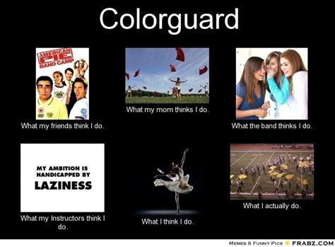 Color Guard Memes - frabz colorguard what my friends think i do what my mom