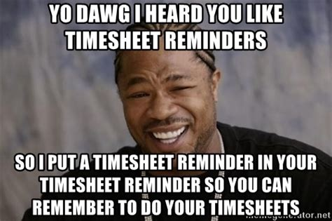 Reminder Meme - yo dawg i heard you like timesheet reminders so i put a