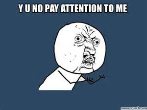 Pay Attention To Me Meme - pay attention