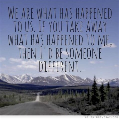 What Has Happened To by We Are What Has Happened To Us If You Take Away What Has