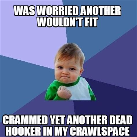 Hooker Memes - meme creator was worried another wouldn t fit crammed yet another dead hooker in my crawlspac