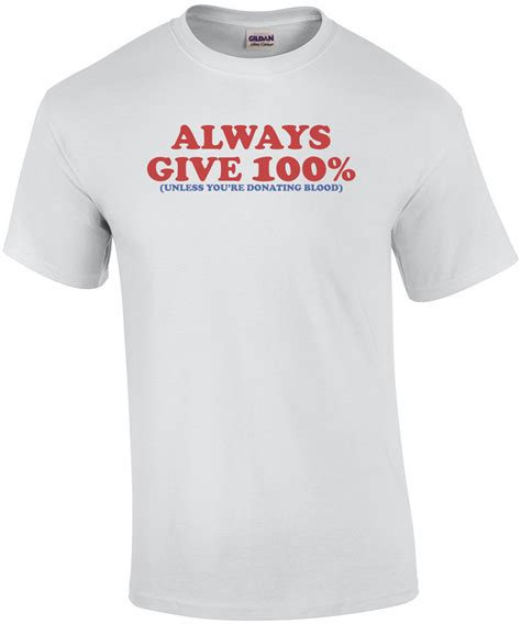 Always Give 100 Percent by Always Give 100 Percent Unless You Re Giving Blood Shirt