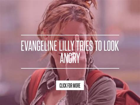 Evangeline Lilly Tries To Look Angry by Evangeline Lilly Tries To Look Angry