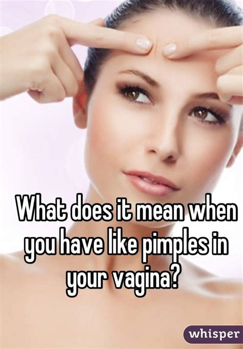what does it mean when you have a big forehead what does it mean when you have like pimples in your vagina