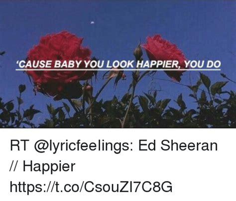 ed sheeran you look happier cause baby you look happier you do rt ed sheeran happier