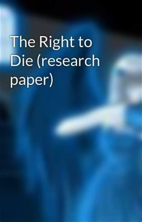 The Right To Die Essay by The Right To Die Research Paper The Right To Die Research Paper Page 1 Wattpad