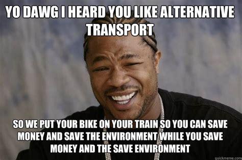 Saving Money Meme - yo dawg i heard you like alternative transport so we put