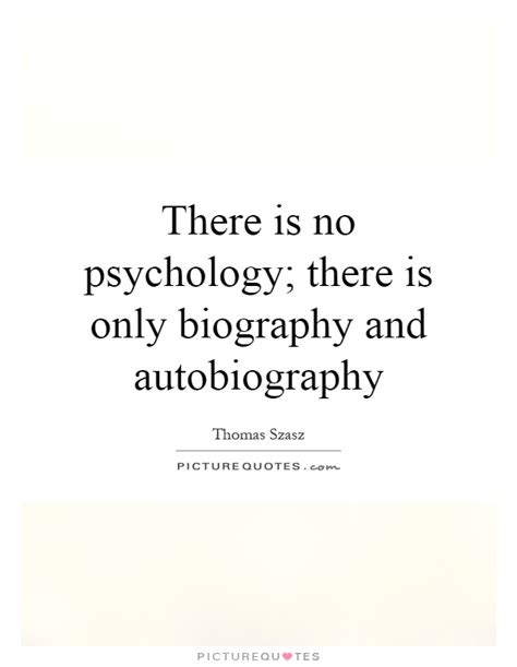 Quotes About Biography And Autobiography | there is no psychology there is only biography and