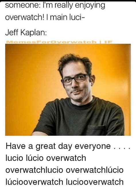 Jeff Kaplan Memes - someone i m really enjoying overwatch i main luci jeff kaplan have a great day everyone lucio