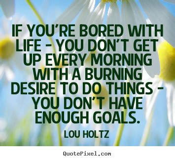 if youre bored with life quotes if you re bored with life you don t get up every morning