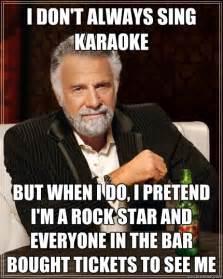 i don t always sing karaoke but when i do i pretend i m a