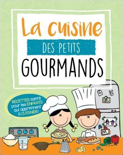 la cuisine pour les d饕utants la cuisine des petits gourmands recettes sant 233 pour les
