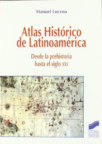 libro atlas histrico de la leer libro atlas hist 243 rico de latinoam 233 rica desde la prehistoria hasta el siglo xxi descargar
