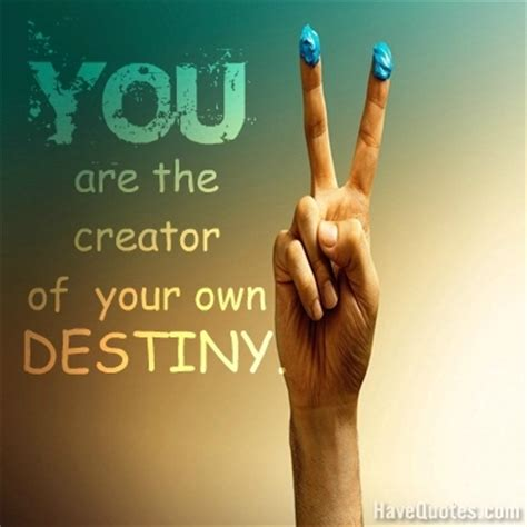 You Are The Creator Of Your Own Destiny Essay by Quotes Quotes Inspirational Quotes At Havequotes