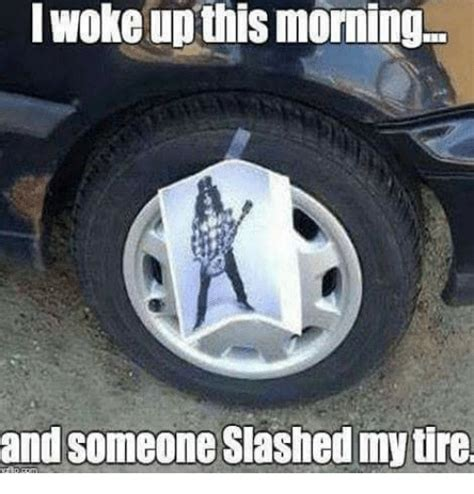 Tire Meme - i woke up this morning and someone slashed my tire meme