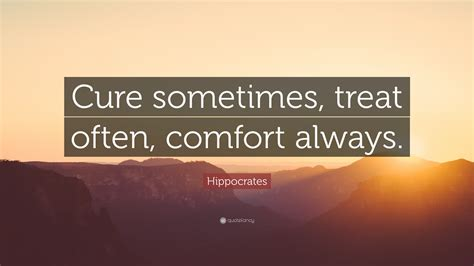 to cure sometimes to relieve often to comfort always hippocrates quote cure sometimes treat often comfort
