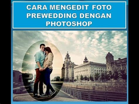 cara edit foto sunset di photoshop cara mengedit photo dan membuat efek foto prewedding di