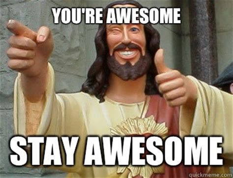 Youre A Whore Meme - you re awesome stay awesome buddy christ quickmeme