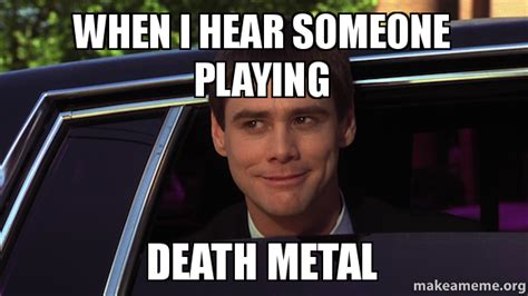 Death Metal Meme - when i hear someone playing death metal make a meme