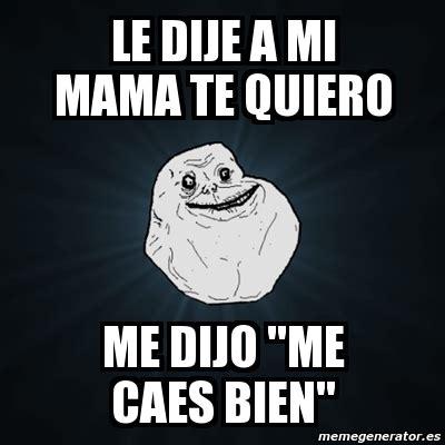 te quiero mama 8467717157 meme forever alone le dije a mi mama te quiero me dijo quot me caes bien quot 1615578