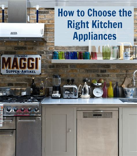 tips on how to choose the best kitchen appliances how to choose the right appliances for your kitchen love