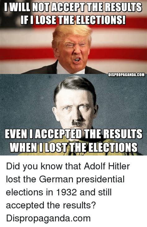 Dank Hitler Memes - iwill not acceptthe results ifilose the elections dispropaganda com even i accepted the results