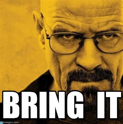 Bring It Meme - bring it breaking bad meme on memegen
