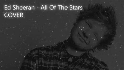 ed sheeran all of the stars ed sheeran all of the stars cover youtube