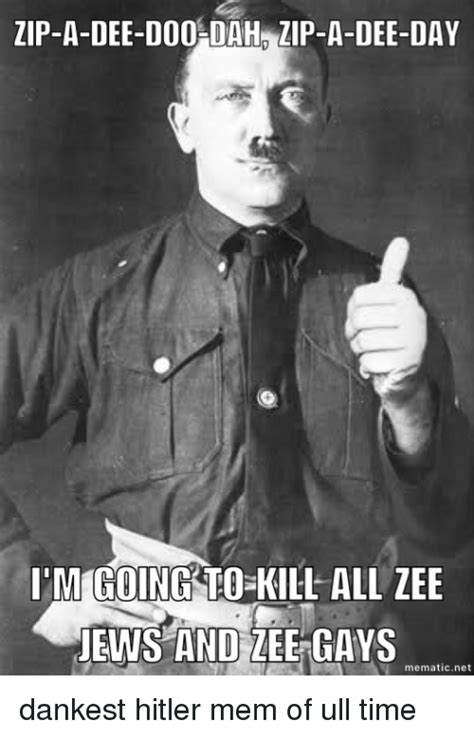 Dank Hitler Memes - zip a dee doo dah zip a dee day i m going to kill all zee jews and lee gays mematic net dankest