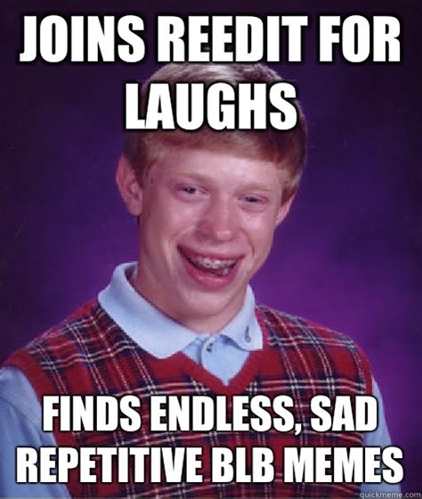 Blb Meme - joins reedit for laughs finds endless sad repetitive blb