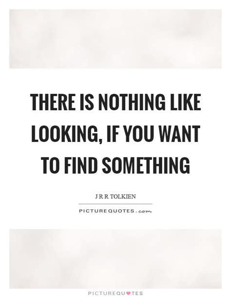Find Similar Looking There Is Nothing Like Looking If You Want To Find Something Picture Quotes