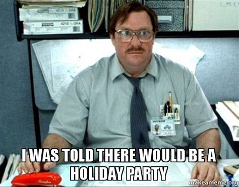 Christmas Party Meme - i was told there would be a holiday party milton from