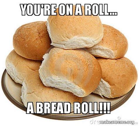 Bread Meme - you re on a roll a bread roll make a meme