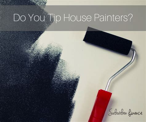 Do You Tip House Painters Suburban Finance