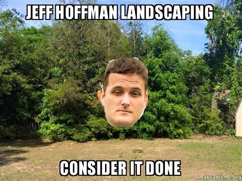 Landscaping Memes - jeff hoffman landscaping consider it done make a meme