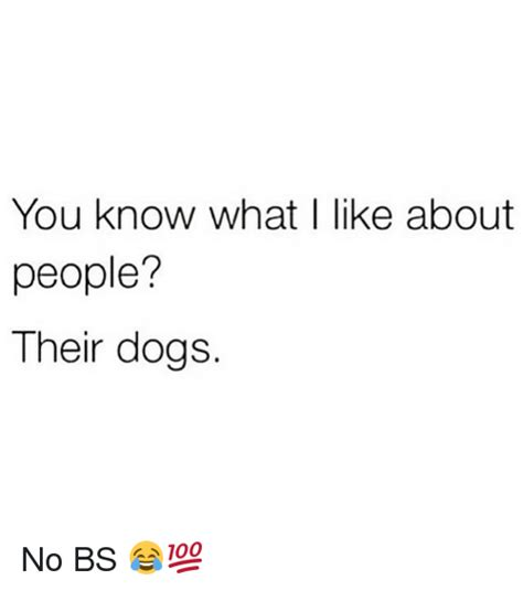 what i like about you know what i like about people their dogs no bs dogs meme on sizzle